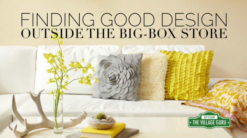 good design is found outside the big box store the village guru. Black Bedroom Furniture Sets. Home Design Ideas